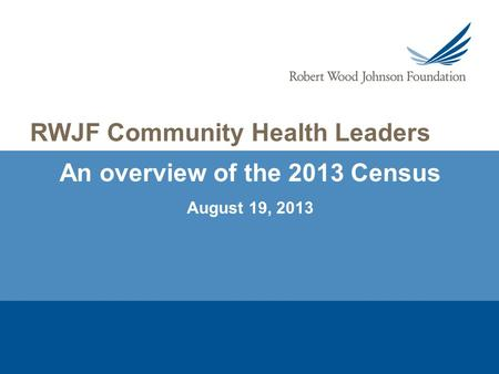 An overview of the 2013 Census August 19, 2013 RWJF Community Health Leaders.