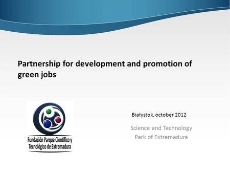 Partnership for development and promotion of green jobs Science and Technology Park of Extremadura Białystok, october 2012.