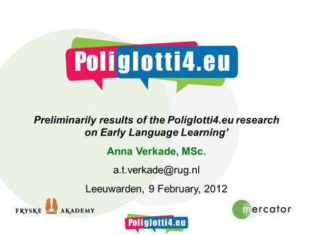 Preliminarily results of the Poliglotti4.eu research on Early Language Learning Anna Verkade, MSc. Leeuwarden, 9 February, 2012.