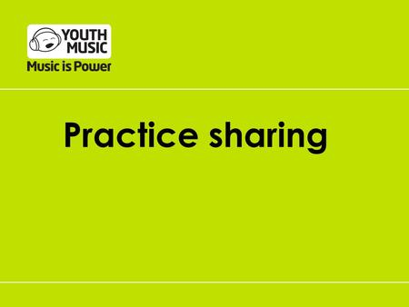 Practice sharing. Supporting practice-sharing Youth Music Network Focus on effective practice Funding based on an outcomes approach Grantees asked.