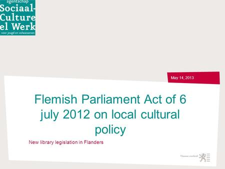 Flemish Parliament Act of 6 july 2012 on local cultural policy May 14, 2013 New library legislation in Flanders.