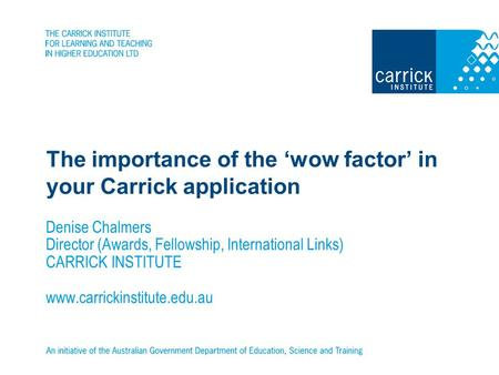 The importance of the wow factor in your Carrick application Denise Chalmers Director (Awards, Fellowship, International Links) CARRICK INSTITUTE www.carrickinstitute.edu.au.