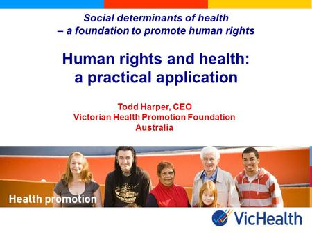 Social determinants of health – a foundation to promote human rights Human rights and health: a practical application Todd Harper, CEO Victorian Health.