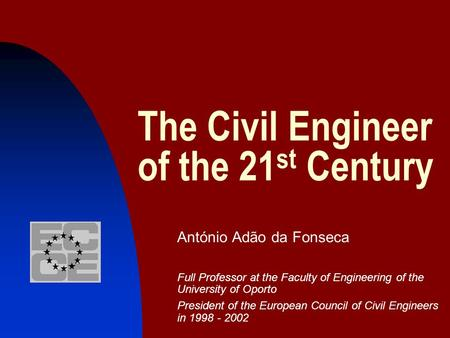 The Civil Engineer of the 21 st Century António Adão da Fonseca Full Professor at the Faculty of Engineering of the University of Oporto President of the.