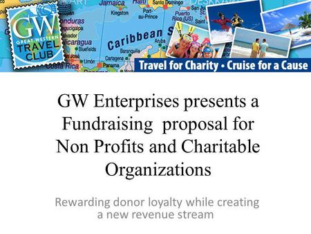 GW Enterprises presents a Fundraising proposal for Non Profits and Charitable Organizations Rewarding donor loyalty while creating a new revenue stream.