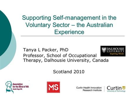 Supporting Self-management in the Voluntary Sector – the Australian Experience Tanya L Packer, PhD Professor, School of Occupational Therapy, Dalhousie.