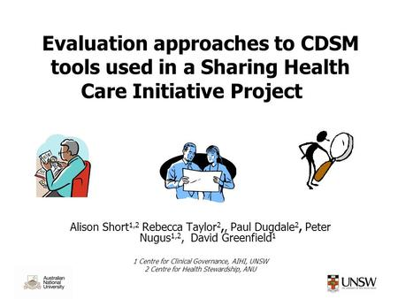 Evaluation approaches to CDSM tools used in a Sharing Health Care Initiative Project Alison Short 1,2 Rebecca Taylor 2,, Paul Dugdale 2, Peter Nugus 1,2,