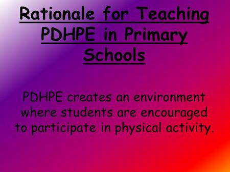 Rationale for Teaching PDHPE in Primary Schools PDHPE creates an environment where students are encouraged to participate in physical activity.