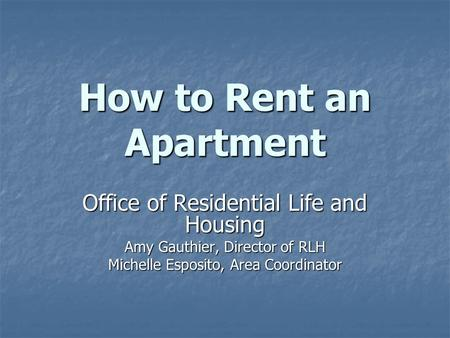 How to Rent an Apartment Office of Residential Life and Housing Amy Gauthier, Director of RLH Michelle Esposito, Area Coordinator.