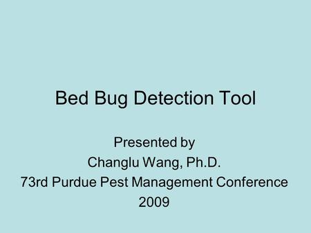 Bed Bug Detection Tool Presented by Changlu Wang, Ph.D. 73rd Purdue Pest Management Conference 2009.