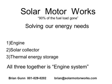Solar Motor Works 90% of the fuel load gone 1)Engine 2)Solar collector 3)Thermal energy storage Solving our energy needs All three together is Engine system.