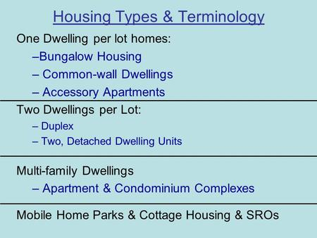 Housing Types & Terminology One Dwelling per lot homes: –Bungalow Housing – Common-wall Dwellings – Accessory Apartments Two Dwellings per Lot: – Duplex.