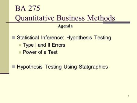 1 BA 275 Quantitative Business Methods Statistical Inference: Hypothesis Testing Type I and II Errors Power of a Test Hypothesis Testing Using Statgraphics.