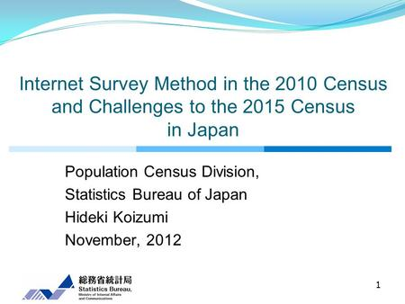 Internet Survey Method in the 2010 Census and Challenges to the 2015 Census in Japan Population Census Division, Statistics Bureau of Japan Hideki Koizumi.