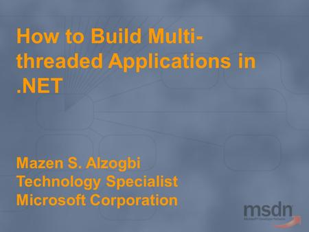 How to Build Multi- threaded Applications in.NET Mazen S. Alzogbi Technology Specialist Microsoft Corporation.