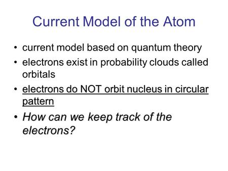Current Model of the Atom current model based on quantum theory electrons exist in probability clouds called orbitals electrons do NOT orbit nucleus in.