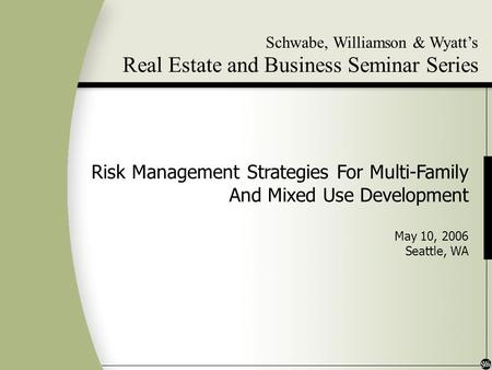 Schwabe, Williamson & Wyatts Real Estate and Business Seminar Series Risk Management Strategies For Multi-Family And Mixed Use Development May 10, 2006.