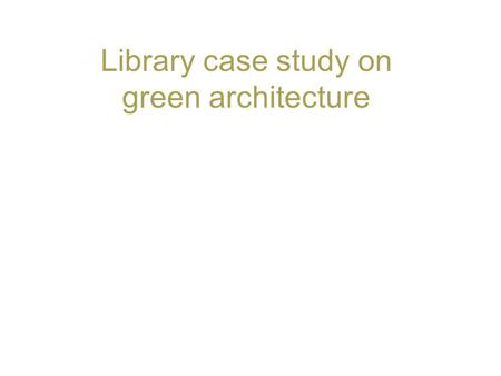 Library case study on green architecture. 2 Green architecture Green architecture also known as sustainable architecture or green building is an approach.