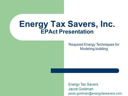 Energy Tax Savers, Inc. EPAct Presentation Energy Tax Savers Jacob Goldman Required Energy Techniques for Modeling building.