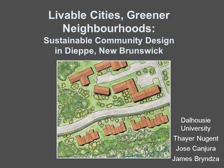Livable Cities, Greener Neighbourhoods: Sustainable Community Design in Dieppe, New Brunswick Dalhousie University Thayer Nugent Jose Canjura James Bryndza.