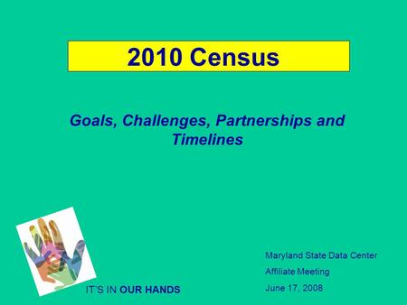 2010 Census Goals, Challenges, Partnerships and Timelines ITS IN OUR HANDS Maryland State Data Center Affiliate Meeting June 17, 2008.