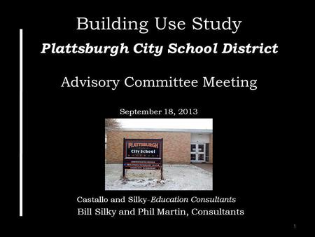 1 Building Use Study Plattsburgh City School District Advisory Committee Meeting September 18, 2013 Castallo and Silky- Education Consultants Bill Silky.