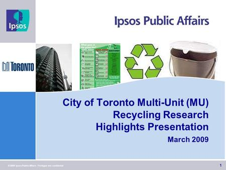 1 © 2009 Ipsos Public Affairs Privileged and confidential City of Toronto Multi-Unit (MU) Recycling Research Highlights Presentation March 2009 1.