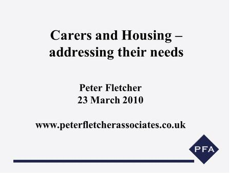Carers and Housing – addressing their needs Peter Fletcher 23 March 2010 www.peterfletcherassociates.co.uk.