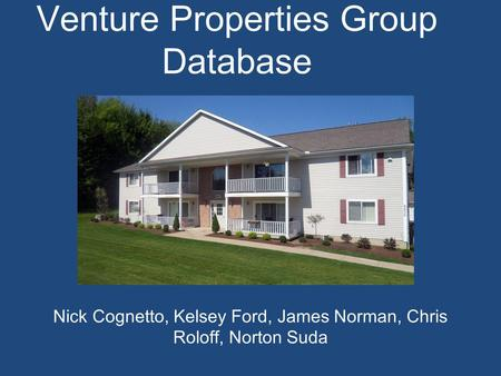 Venture Properties Group Database Nick Cognetto, Kelsey Ford, James Norman, Chris Roloff, Norton Suda.