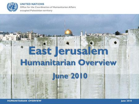 UNITED NATIONS Office for the Coordination of Humanitarian Affairs occupied Palestinian territory HUMANITARIAN OVERVIEWJune 2010 East Jerusalem Humanitarian.