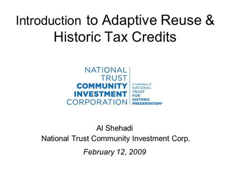 Introduction to Adaptive Reuse & Historic Tax Credits Al Shehadi National Trust Community Investment Corp. February 12, 2009.
