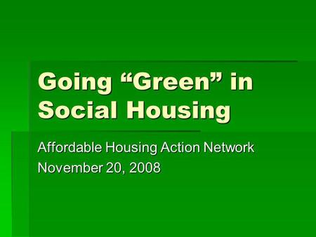 Going Green in Social Housing Affordable Housing Action Network November 20, 2008.