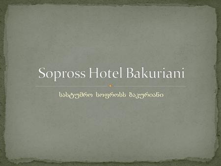 Hotel Sopross is situated near the best skiing plateaus in the resort Bakuriani. Hotel is exceptionally close to Kokhta Gora – the most visited skiing.