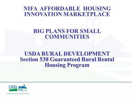 NIFA AFFORDABLE HOUSING INNOVATION MARKETPLACE BIG PLANS FOR SMALL COMMUNITIES USDA RURAL DEVELOPMENT Section 538 Guaranteed Rural Rental Housing Program.