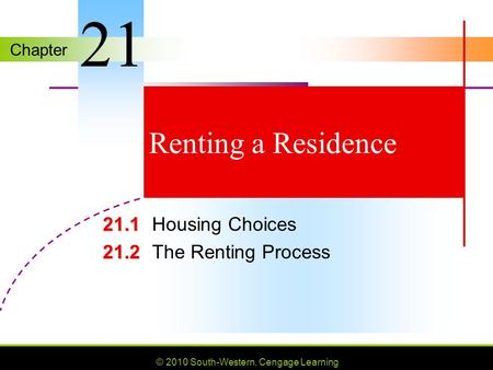 Chapter © 2010 South-Western, Cengage Learning Renting a Residence 21.1 21.1Housing Choices 21.2 21.2The Renting Process 21.