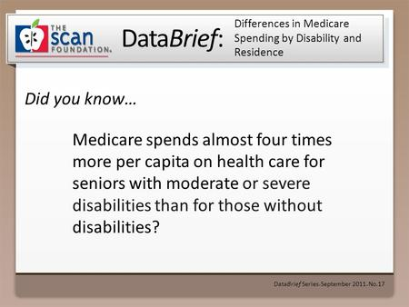 DataBrief: Did you know… DataBrief Series September 2011 No.17 Differences in Medicare Spending by Disability and Residence Medicare spends almost four.