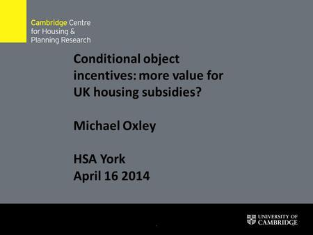 .1 Conditional object incentives: more value for UK housing subsidies? Michael Oxley HSA York April 16 2014.
