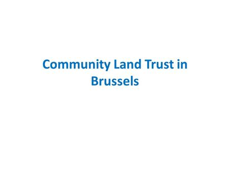 Community Land Trust in Brussels. Brussels Capital of Belgium, capital of Europe 1.200.000 residents.