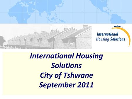 International Housing Solutions City of Tshwane September 2011.