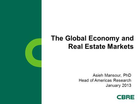 The Global Economy and Real Estate Markets Asieh Mansour, PhD Head of Americas Research January 2013.