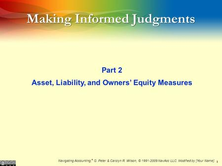 1 Making Informed Judgments Part 2 Asset, Liability, and Owners Equity Measures Navigating Accounting, ® G. Peter & Carolyn R. Wilson, © 1991-2009 NavAcc.