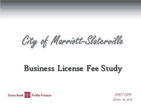 Zions Bank Public Finance DRAFT COPY October 18, 2012 Business License Fee Study Business License Fee Study.