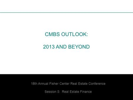 1 CMBS OUTLOOK: 2013 AND BEYOND 18th Annual Fisher Center Real Estate Conference Session 5: Real Estate Finance.