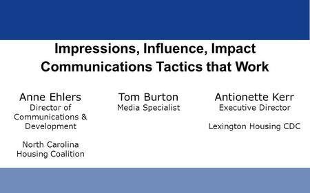 Impressions, Influence, Impact Communications Tactics that Work Anne Ehlers Director of Communications & Development North Carolina Housing Coalition Tom.