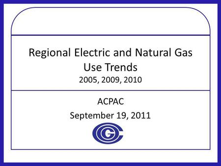 Regional Electric and Natural Gas Use Trends 2005, 2009, 2010 ACPAC September 19, 2011.