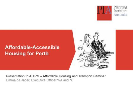 Affordable-Accessible Housing for Perth Presentation to AITPM – Affordable Housing and Transport Seminar Emma de Jager, Executive Officer WA and NT.