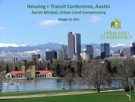 October 21, 2011 Housing + Transit Conference, Austin Aaron Miripol, Urban Land Conservancy October 21, 2011.
