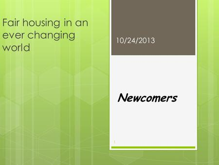 Fair housing in an ever changing world Newcomers 10/24/2013 1.