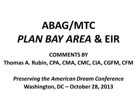 ABAG/MTC PLAN BAY AREA & EIR COMMENTS BY Thomas A. Rubin, CPA, CMA, CMC, CIA, CGFM, CFM Preserving the American Dream Conference Washington, DC – October.