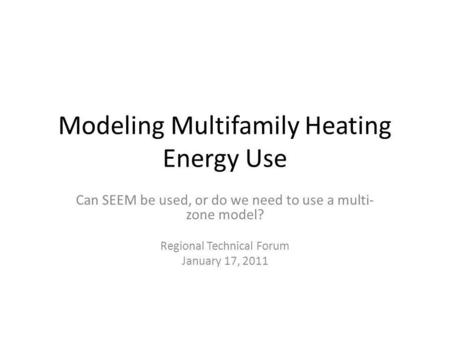 Modeling Multifamily Heating Energy Use Can SEEM be used, or do we need to use a multi- zone model? Regional Technical Forum January 17, 2011.